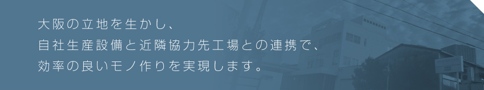 大阪の立地を生かし、自社生産設備と近隣協力先工場との連携で、効率の良いモノ作りを実現します。